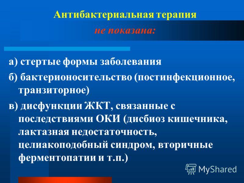 Антибактериальная терапия не показана: а) стертые формы заболевания б) бактерионосительство (постинфекционное, транзиторное) в) дисфункции ЖКТ, связанные с последствиями ОКИ (дисбиоз кишечника, лактазная недостаточность, целиакоподобный синдром, втор