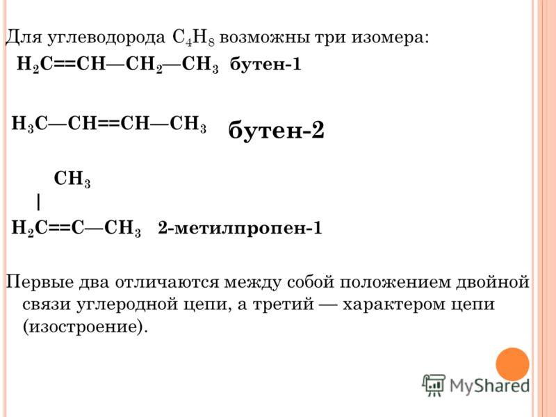 Для углеводорода С 4 H 8 возможны три изомера: H 2 C==CHCH 2 CH 3 бутен-1 H 3 CCH==CHCH 3 бутен-2 CH 3 | H 2 C==CCH 3 2-метилпропен-1 Первые два отличаются между собой положением двойной связи углеродной цепи, а третий характером цепи (изостроение).