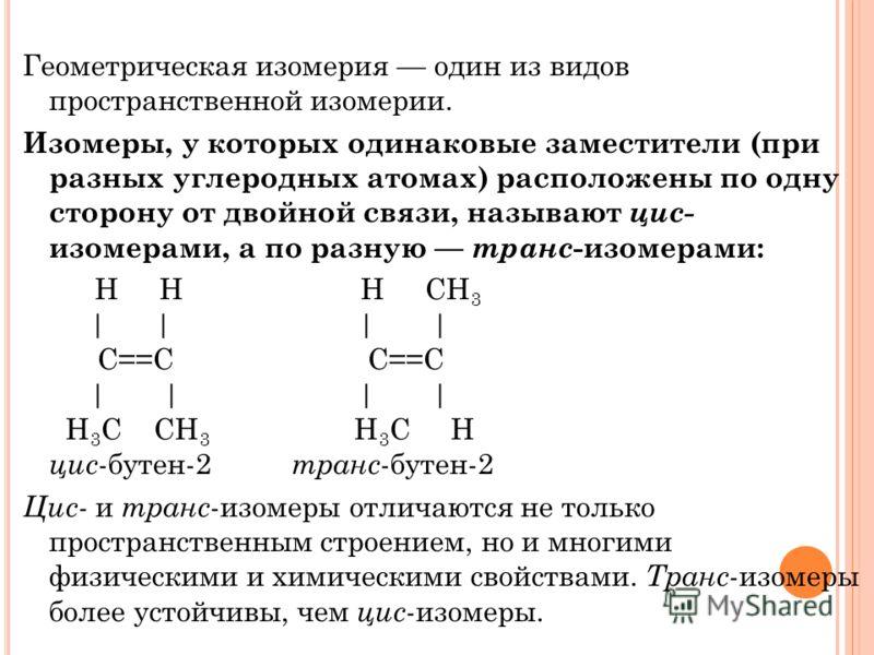 Геометрическая изомерия один из видов пространственной изомерии. Изомеры, у которых одинаковые заместители (при разных углеродных атомах) расположены по одну сторону от двойной связи, называют цис- изомерами, а по разную транс -изомерами: H H H CH 3