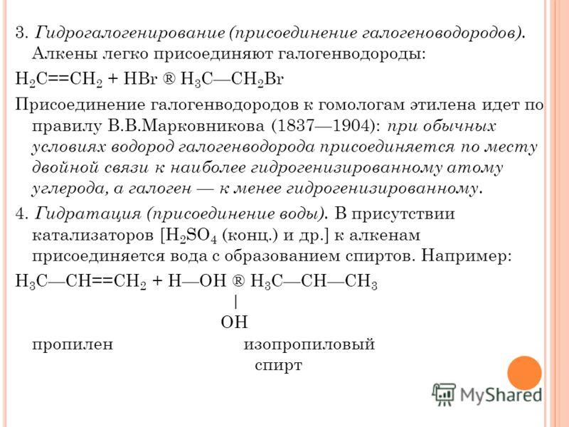 3. Гидрогалогенирование (присоединение галогеноводородов). Алкены легко присоединяют галогенводороды: H 2 С==СН 2 + НВr ® Н 3 СCH 2 Вr Присоединение галогенводородов к гомологам этилена идет по правилу В.В.Марковникова (18371904): при обычных условия