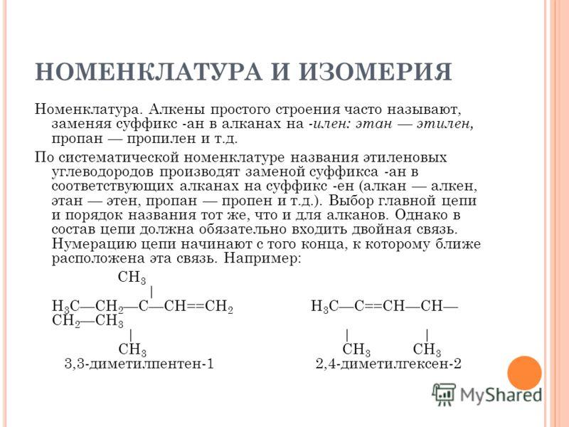 НОМЕНКЛАТУРА И ИЗОМЕРИЯ Номенклатура. Алкены простого строения часто называют, заменяя суффикс -ан в алканах на -илен: этан этилен, пропан пропилен и т.д. По систематической номенклатуре названия этиленовых углеводородов производят заменой суффикса -