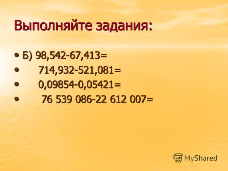 Выполняйте задания: Б) 98,542-67,413= Б) 98,542-67,413= 714,932-521,081= 714,932-521,081= 0,09854-0,05421= 0,09854-0,05421= 76 539 086-22 612 007= 76 539 086-22 612 007=