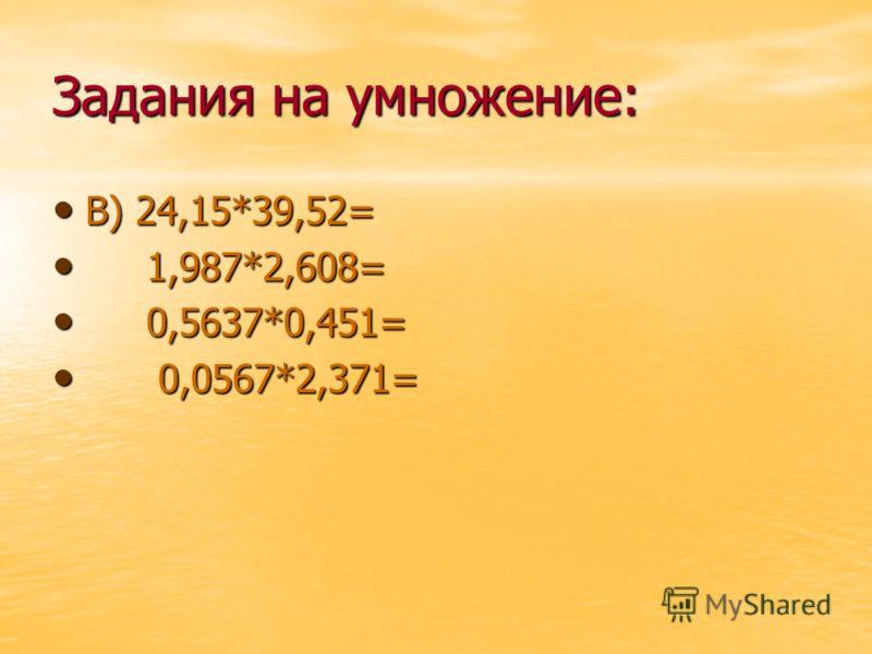 Задания на умножение: В) 24,15*39,52= В) 24,15*39,52= 1,987*2,608= 1,987*2,608= 0,5637*0,451= 0,5637*0,451= 0,0567*2,371= 0,0567*2,371=