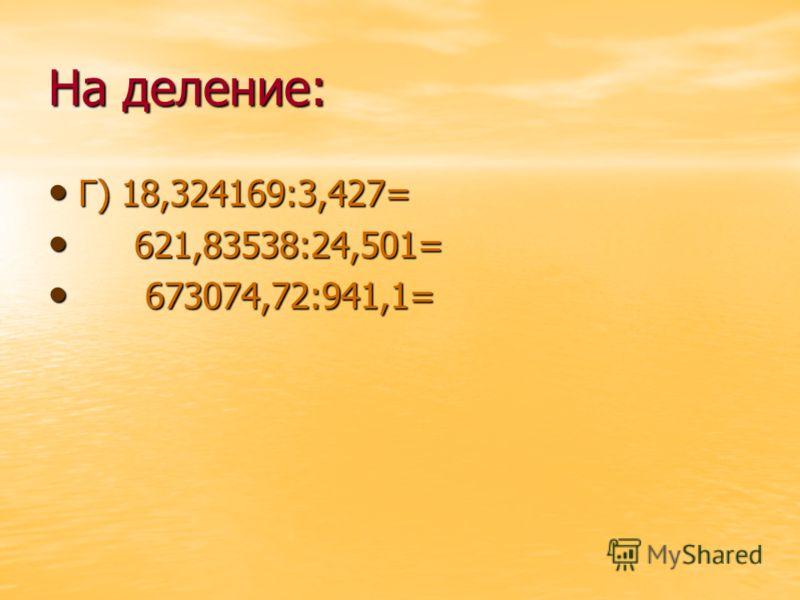 На деление: Г) 18,324169:3,427= Г) 18,324169:3,427= 621,83538:24,501= 621,83538:24,501= 673074,72:941,1= 673074,72:941,1=