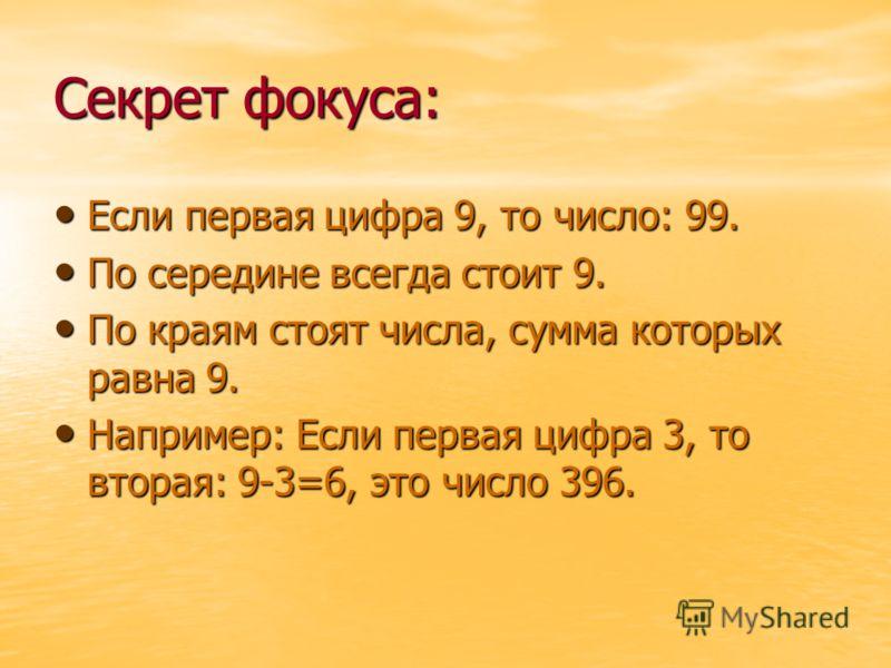 Секрет фокуса: Если первая цифра 9, то число: 99. Если первая цифра 9, то число: 99. По середине всегда стоит 9. По середине всегда стоит 9. По краям стоят числа, сумма которых равна 9. По краям стоят числа, сумма которых равна 9. Например: Если перв