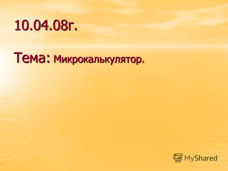 10.04.08г. Тема: Микрокалькулятор.