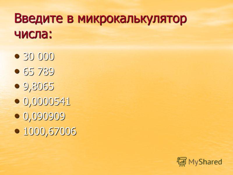 Введите в микрокалькулятор числа: 30 000 30 000 65 789 65 789 9,8065 9,8065 0,0000541 0,0000541 0,090909 0,090909 1000,67006 1000,67006