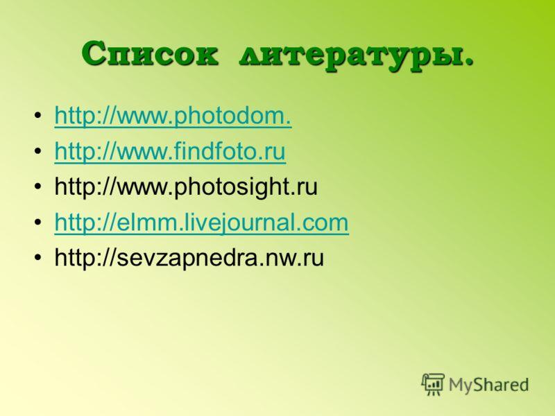 Список литературы. http://www.photodom. http://www.findfoto.ru http://www.photosight.ru http://elmm.livejournal.com http://sevzapnedra.nw.ru