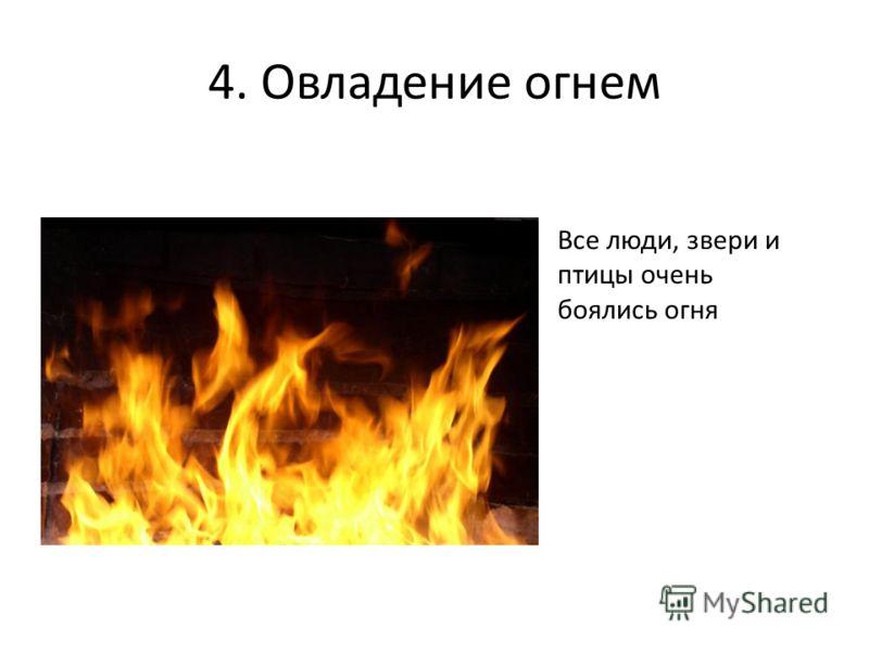 4. Овладение огнем Все люди, звери и птицы очень боялись огня