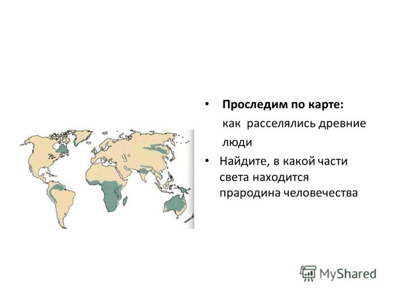 Проследим по карте: как расселялись древние люди Найдите, в какой части света находится прародина человечества