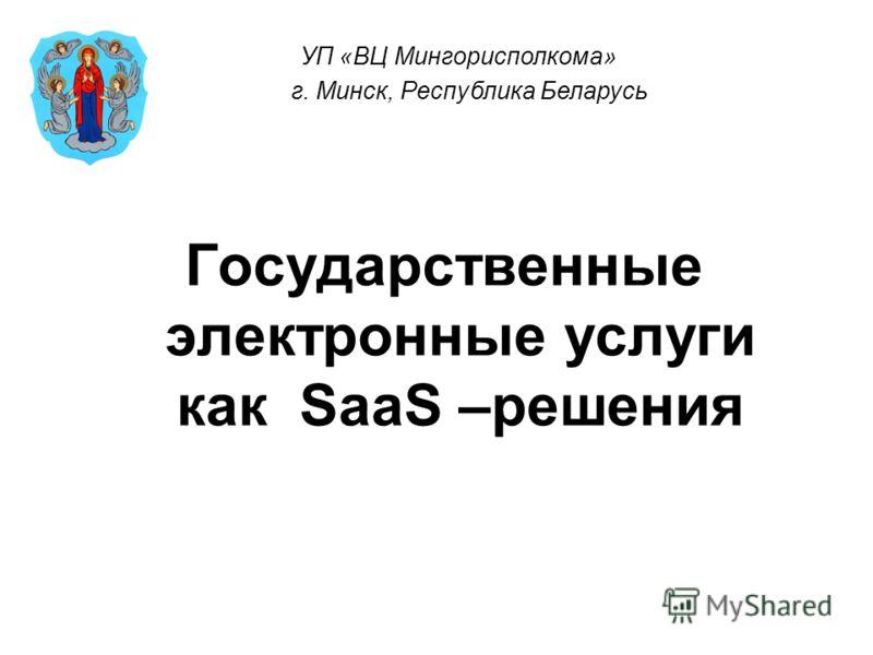 Государственные электронные услуги как SaaS –решения УП «ВЦ Мингорисполкома» г. Минск, Республика Беларусь