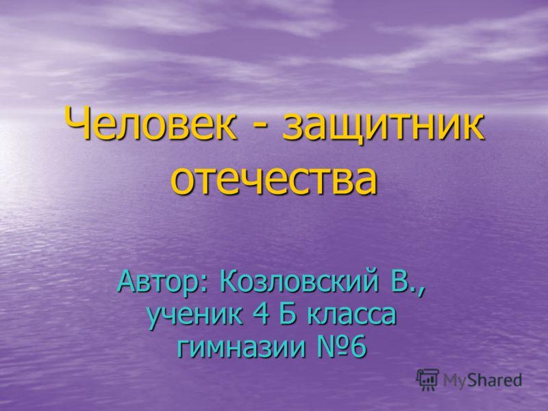 Человек - защитник отечества Автор: Козловский В., ученик 4 Б класса гимназии 6
