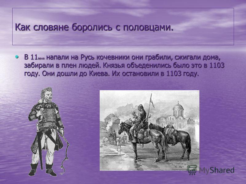Как словяне боролись с половцами. В 11 веке напали на Русь кочевники они грабили, сжигали дома, забирали в плен людей. Князья объеденились было это в 1103 году. Они дошли до Киева. Их остановили в 1103 году. В 11 веке напали на Русь кочевники они гра