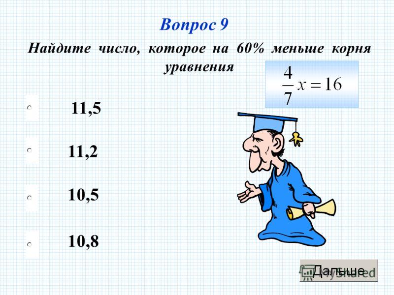 Вопрос 9 Найдите число, которое на 60% меньше корня уравнения 11,2 10,5 10,8 11,5