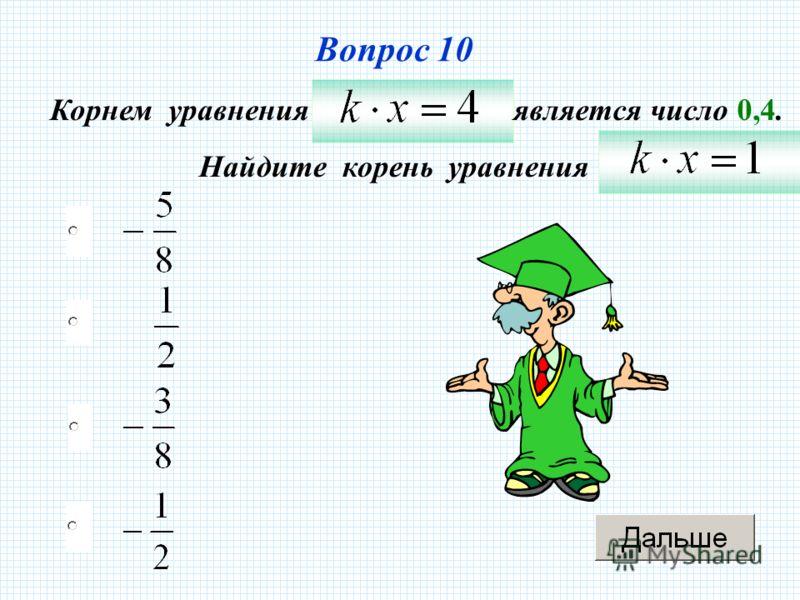 Вопрос 10 Корнем уравненияявляется число 0,4. Найдите корень уравнения