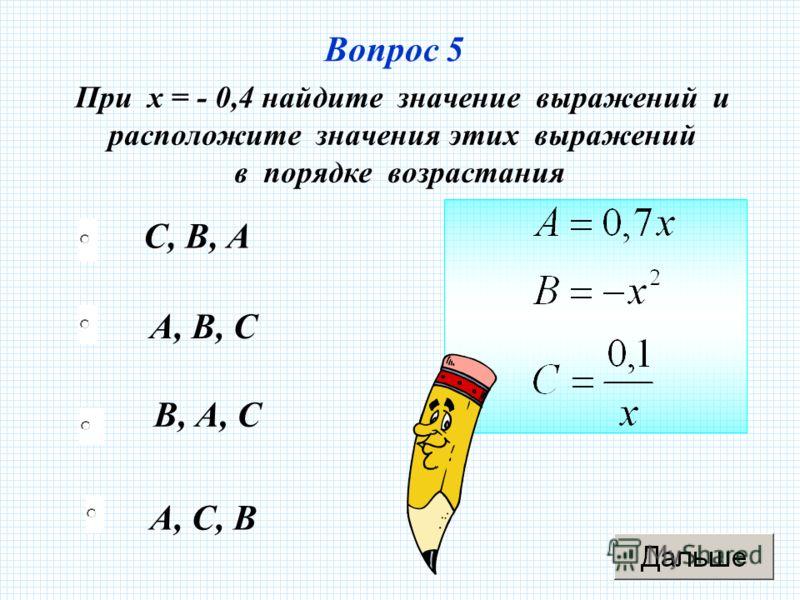 Вопрос 5 А, С, В А, В, С В, А, С С, В, А При х = - 0,4 найдите значение выражений и расположите значения этих выражений в порядке возрастания