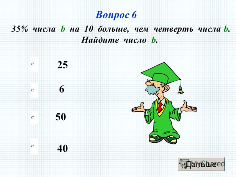 Вопрос 6 35% числа b на 10 больше, чем четверть числа b. Найдите число b. 25 50 6 40
