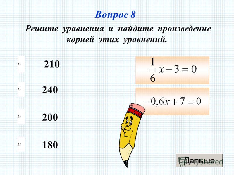 Вопрос 8 Решите уравнения и найдите произведение корней этих уравнений. 210 200 180 240