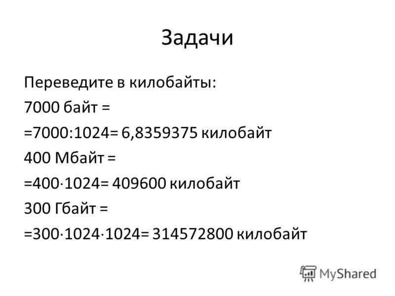 Задачи Переведите в килобайты: 7000 байт = =7000:1024= 6,8359375 килобайт 400 Мбайт = =400 1024= 409600 килобайт 300 Гбайт = =300 1024 1024= 314572800 килобайт