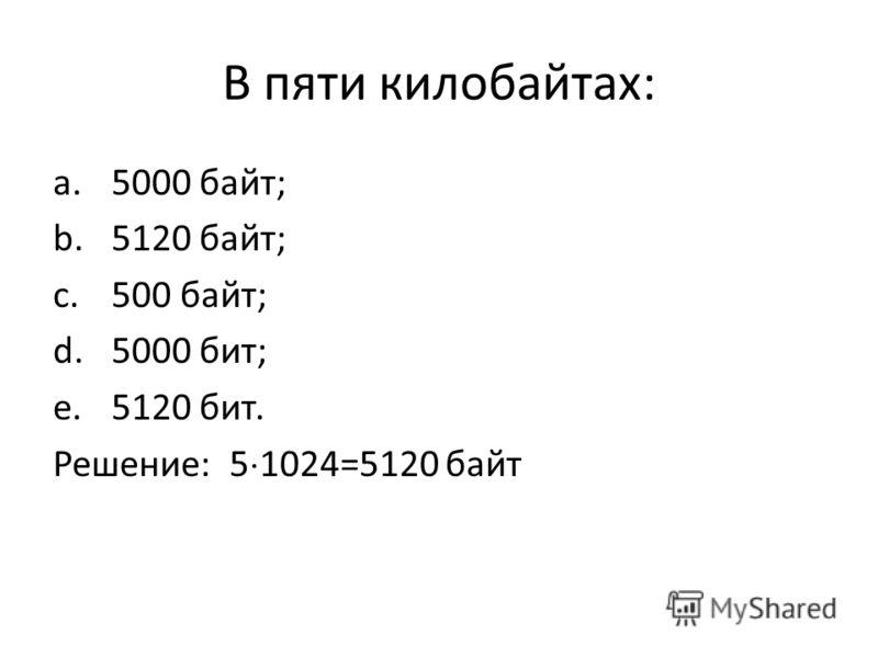 В пяти килобайтах: a.5000 байт; b.5120 байт; c.500 байт; d.5000 бит; e.5120 бит. Решение: 5 1024=5120 байт