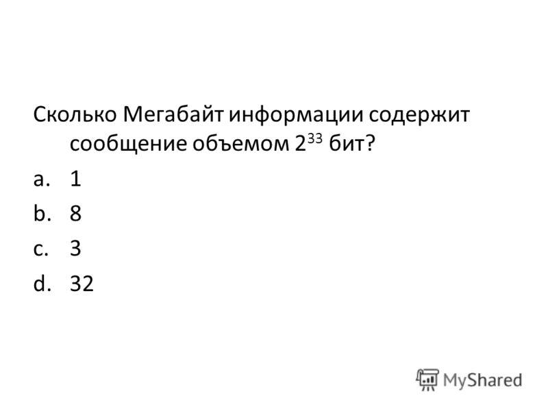 Сколько Мегабайт информации содержит сообщение объемом 2 33 бит? a.1 b.8 c.3 d.32