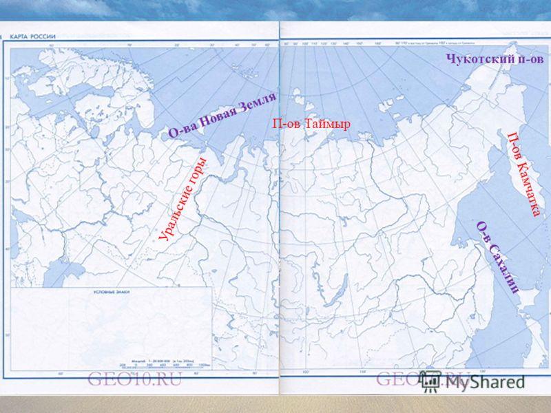 Уральские горы П-ов Таймыр П-ов Камчатка О-в Сахалин Чукотский п-ов О-ва Новая Земля