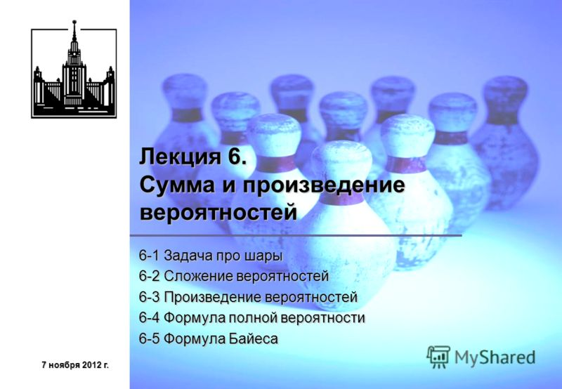 7 ноября 2012 г.7 ноября 2012 г.7 ноября 2012 г.7 ноября 2012 г. Лекция 6. Сумма и произведение вероятностей 6-1 Задача про шары 6-2 Сложение вероятностей 6-3 Произведение вероятностей 6-4 Формула полной вероятности 6-5 Формула Байеса