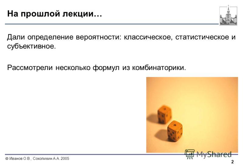 2 Иванов О.В., Соколихин А.А. 2005 На прошлой лекции… Дали определение вероятности: классическое, статистическое и субъективное. Рассмотрели несколько формул из комбинаторики.