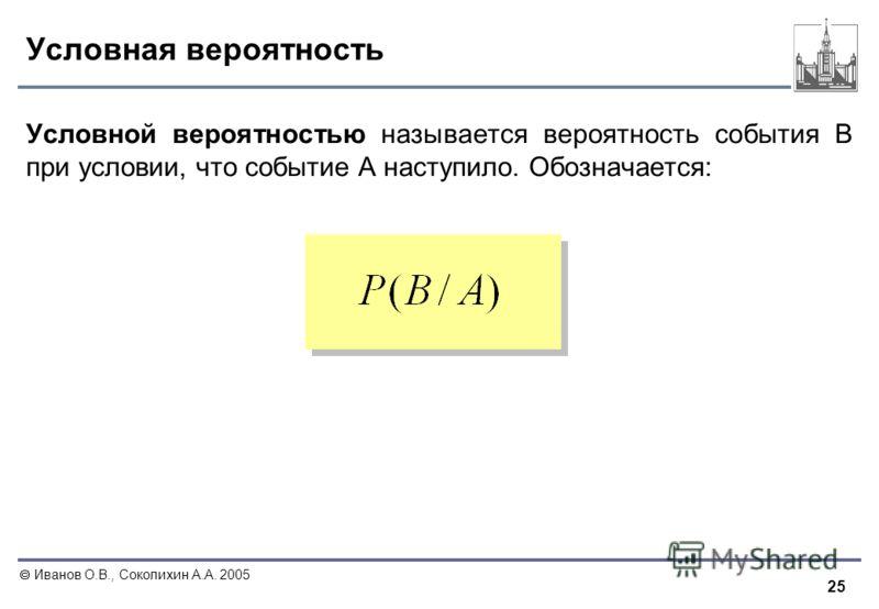 25 Иванов О.В., Соколихин А.А. 2005 Условная вероятность Условной вероятностью называется вероятность события В при условии, что событие А наступило. Обозначается: