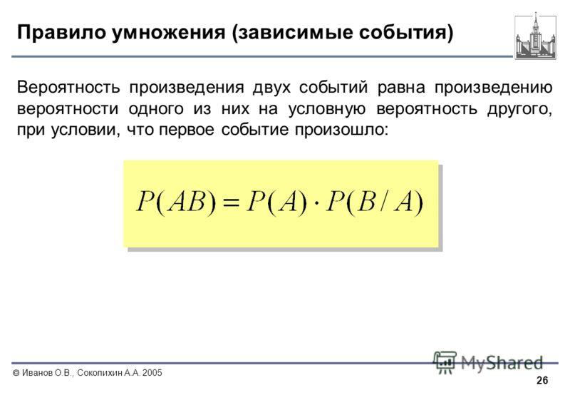 26 Иванов О.В., Соколихин А.А. 2005 Правило умножения (зависимые события) Вероятность произведения двух событий равна произведению вероятности одного из них на условную вероятность другого, при условии, что первое событие произошло: