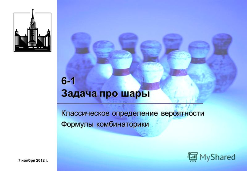 7 ноября 2012 г.7 ноября 2012 г.7 ноября 2012 г.7 ноября 2012 г. 6-1 Задача про шары Классическое определение вероятности Формулы комбинаторики