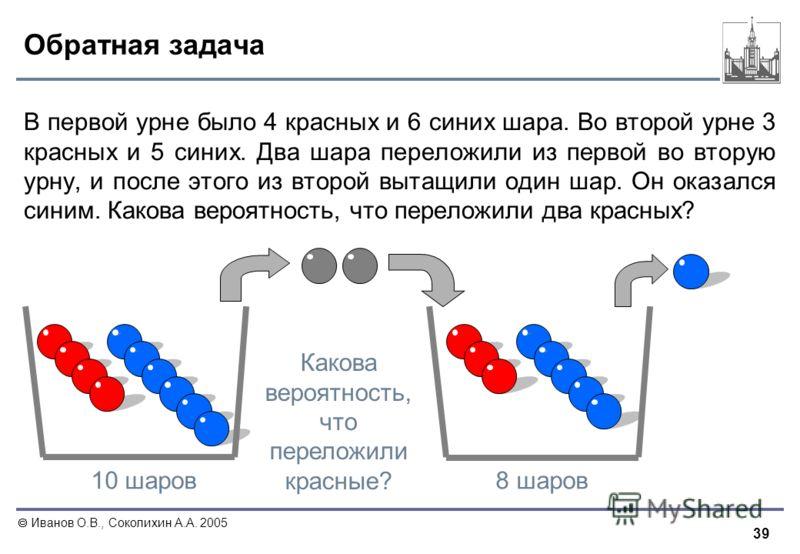 39 Иванов О.В., Соколихин А.А. 2005 Обратная задача В первой урне было 4 красных и 6 синих шара. Во второй урне 3 красных и 5 синих. Два шара переложили из первой во вторую урну, и после этого из второй вытащили один шар. Он оказался синим. Какова ве