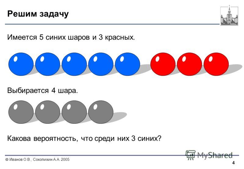 4 Иванов О.В., Соколихин А.А. 2005 Решим задачу Имеется 5 синих шаров и 3 красных. Выбирается 4 шара. Какова вероятность, что среди них 3 синих?