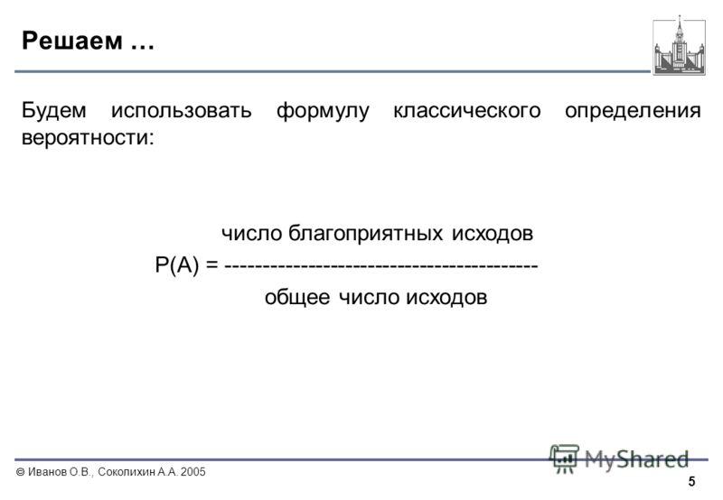 5 Иванов О.В., Соколихин А.А. 2005 Решаем … Будем использовать формулу классического определения вероятности: число благоприятных исходов P(A) = ------------------------------------------ общее число исходов
