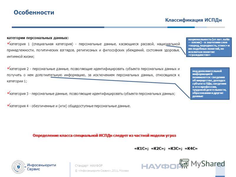 Стандарт НАУФОР © «Инфосекьюрити Сервис», 2011, Москва 7 Особенности Классификация ИСПДн категории персональных данных: категория 1 (специальная категория) - персональные данные, касающиеся расовой, национальной принадлежности, политических взглядов,