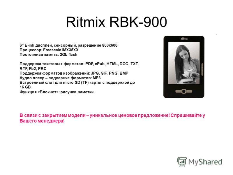 Ritmix RBK-900 6 E-ink дисплей, сенсорный, разрешение 800x600 Процессор: Freescale iMX35XX Постоянная память: 2Gb flash Поддержка текстовых форматов: PDF, ePub, HTML, DOC, TXT, RTF, Fb2, PRC Поддержка форматов изображений: JPG, GIF, PNG, BMP Аудио пл