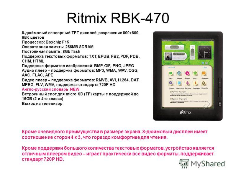 Ritmix RBK-470 8-дюймовый сенсорный TFT дисплей, разрешение 800x600, 65K цветов Процессор: Boxchip F15 Оперативная память: 256MB SDRAM Постоянная память: 8Gb flash Поддержка текстовых форматов: TXT, EPUB, FB2, PDF, PDB, CHM, HTML Поддержка форматов и