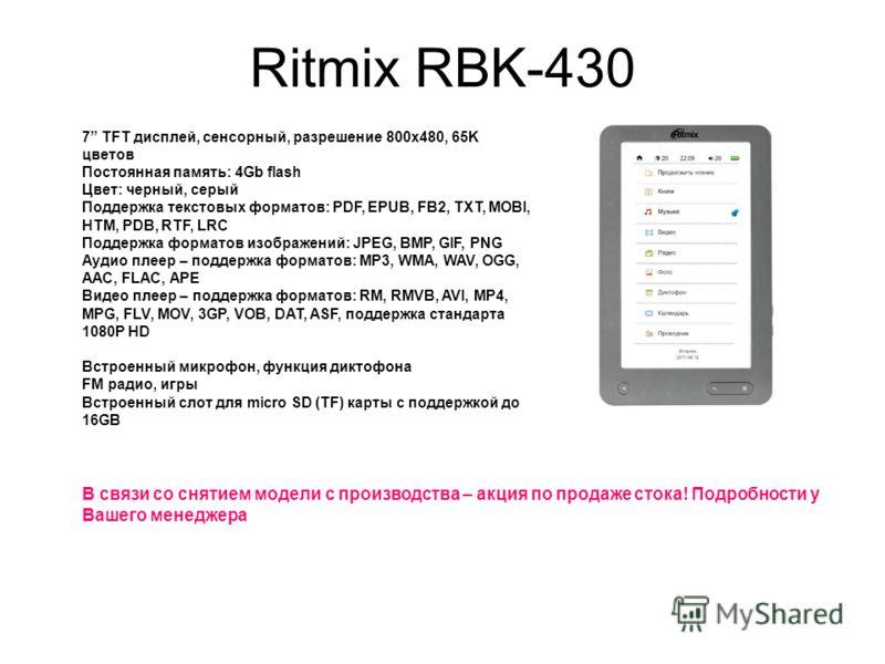Ritmix RBK-430 7 TFT дисплей, сенсорный, разрешение 800x480, 65K цветов Постоянная память: 4Gb flash Цвет: черный, серый Поддержка текстовых форматов: PDF, EPUB, FB2, TXT, MOBI, HTM, PDB, RTF, LRC Поддержка форматов изображений: JPEG, BMP, GIF, PNG А