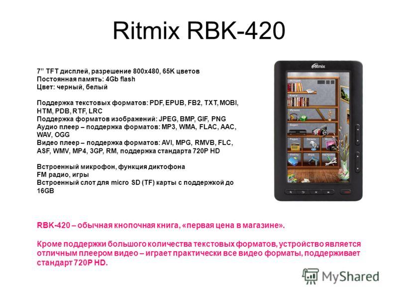 Ritmix RBK-420 7 TFT дисплей, разрешение 800x480, 65K цветов Постоянная память: 4Gb flash Цвет: черный, белый Поддержка текстовых форматов: PDF, EPUB, FB2, TXT, MOBI, HTM, PDB, RTF, LRC Поддержка форматов изображений: JPEG, BMP, GIF, PNG Аудио плеер