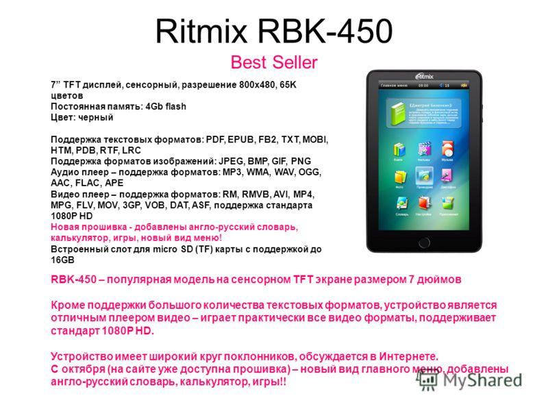 Ritmix RBK-450 Best Seller 7 TFT дисплей, сенсорный, разрешение 800x480, 65K цветов Постоянная память: 4Gb flash Цвет: черный Поддержка текстовых форматов: PDF, EPUB, FB2, TXT, MOBI, HTM, PDB, RTF, LRC Поддержка форматов изображений: JPEG, BMP, GIF,