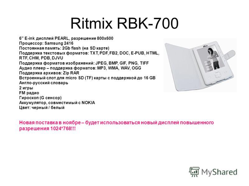 Ritmix RBK-700 6 E-ink дисплей PEARL, разрешение 800x600 Процессор: Samsung 2416 Постоянная память: 2Gb flash (на SD карте) Поддержка текстовых форматов: TXT, PDF, FB2, DOC, E-PUB, HTML, RTF, CHM, PDB, DJVU Поддержка форматов изображений: JPEG, BMP,