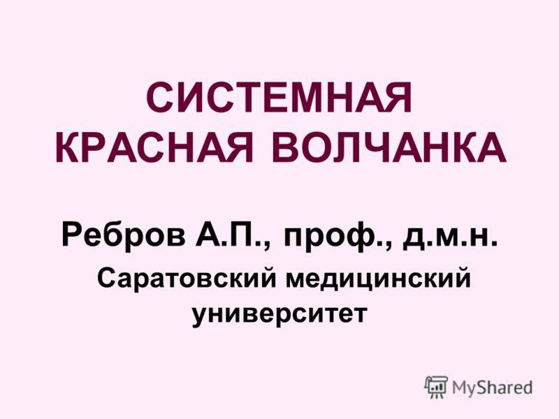 СИСТЕМНАЯ КРАСНАЯ ВОЛЧАНКА Ребров А.П., проф., д.м.н. Саратовский медицинский университет
