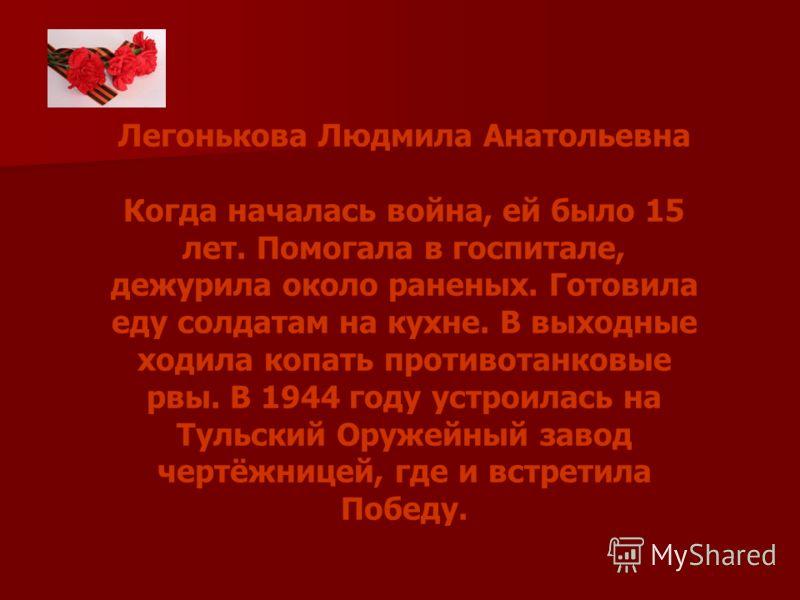 Легонькова Людмила Анатольевна Когда началась война, ей было 15 лет. Помогала в госпитале, дежурила около раненых. Готовила еду солдатам на кухне. В выходные ходила копать противотанковые рвы. В 1944 году устроилась на Тульский Оружейный завод чертёж