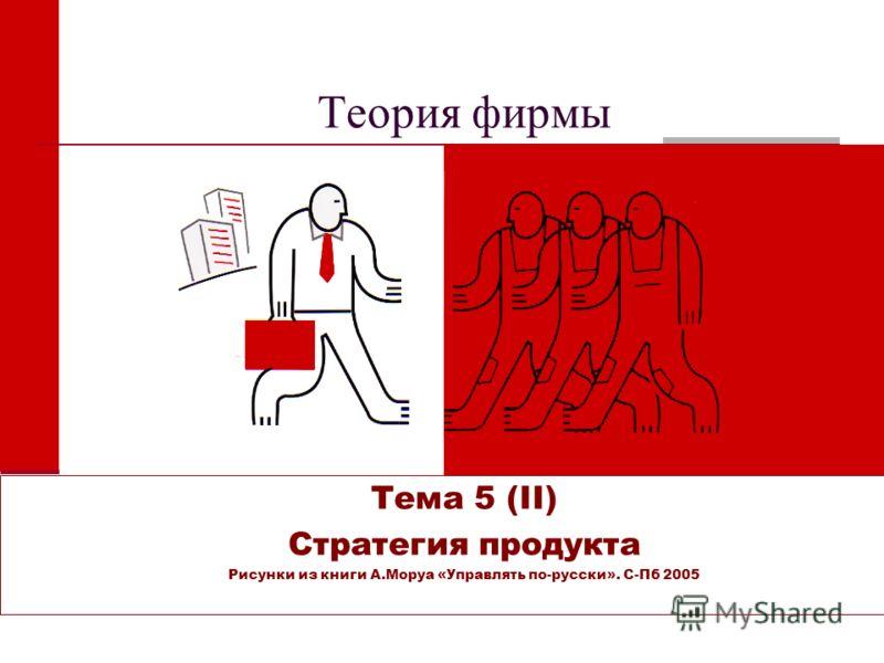 Теория фирмы Тема 5 (II) Стратегия продукта Рисунки из книги А.Моруа «Управлять по-русски». С-Пб 2005