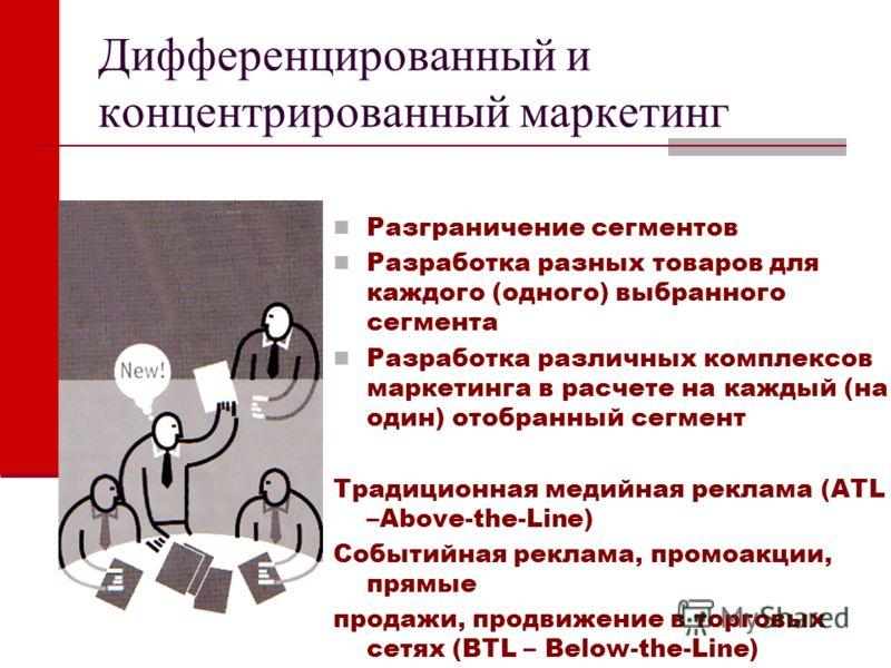 Дифференцированный и концентрированный маркетинг Разграничение сегментов Разработка разных товаров для каждого (одного) выбранного сегмента Разработка различных комплексов маркетинга в расчете на каждый (на один) отобранный сегмент Традиционная медий