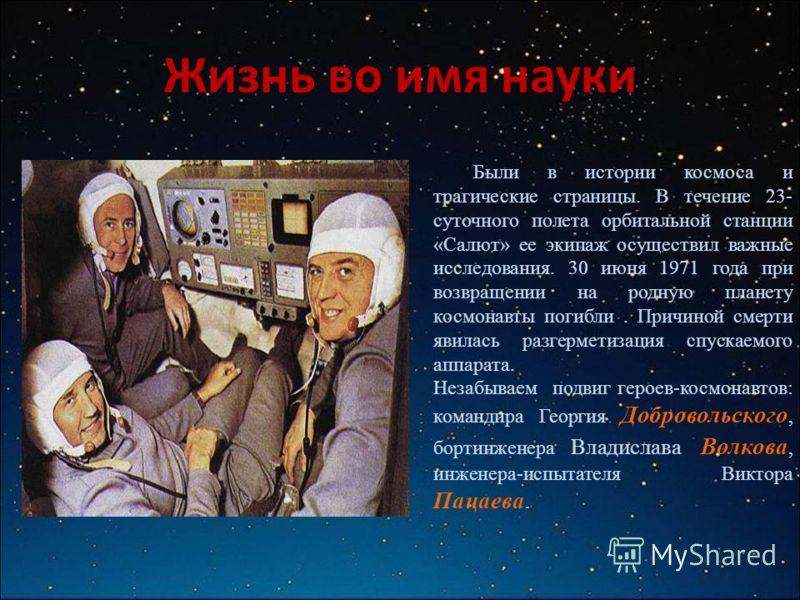 Жизнь во имя науки Были в истории космоса и трагические страницы. В течение 23- суточного полета орбитальной станции «Салют» ее экипаж осуществил важные исследования. 30 июня 1971 года при возвращении на родную планету космонавты погибли. Причиной см