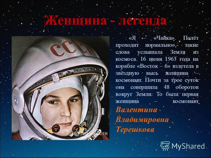 Женщина - легенда «Я – «Чайка». Полёт проходит нормально»,- такие слова услышала Земля из космоса. 16 июня 1963 года на корабле «Восток – 6» взлетела в звёздную высь женщина – космонавт. Почти за трое суток она совершила 48 оборотов вокруг Земли. То