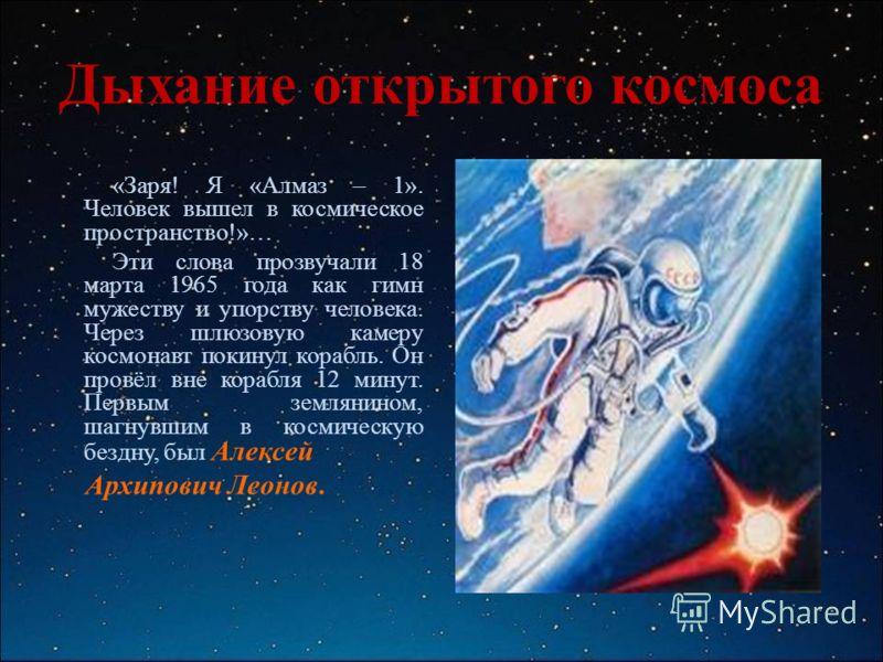 Дыхание открытого космоса «Заря! Я «Алмаз – 1». Человек вышел в космическое пространство!»… Эти слова прозвучали 18 марта 1965 года как гимн мужеству и упорству человека. Через шлюзовую камеру космонавт покинул корабль. Он провёл вне корабля 12 минут