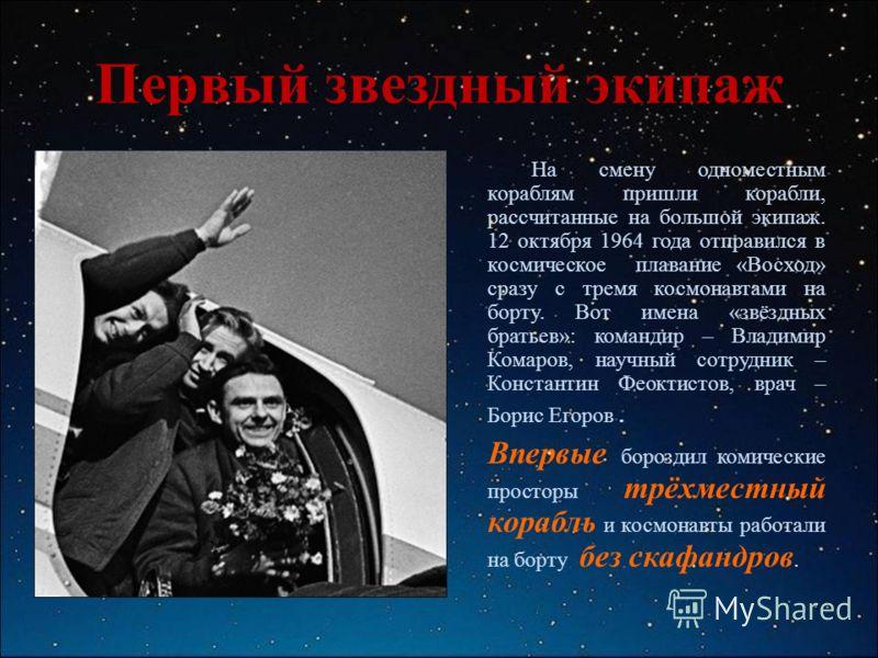 Первый звездный экипаж На смену одноместным кораблям пришли корабли, рассчитанные на большой экипаж. 12 октября 1964 года отправился в космическое плавание «Восход» сразу с тремя космонавтами на борту. Вот имена «звёздных братьев»: командир – Владими