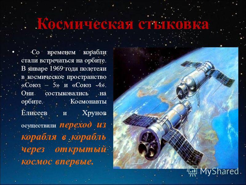 Космическая стыковка Со временем корабли стали встречаться на орбите. В январе 1969 года полетели в космическое пространство «Союз – 5» и «Союз -4». Они состыковались на орбите. Космонавты Елисеев и Хрунов осуществили переход из корабля в корабль чер